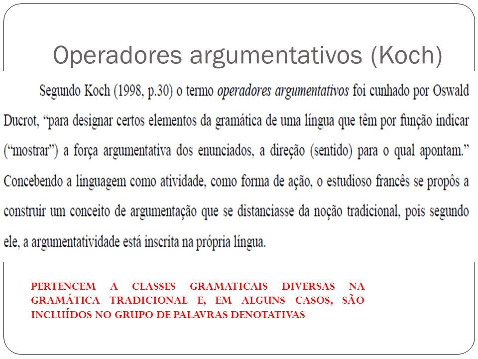 Operadores argumentativos (Koch) PERTENCEM A CLASSES GRAMATICAIS DIVERSAS NA GRAMÁTICA TRADICIONAL E, EM ALGUNS CASOS, SÃO INCLUÍDOS NO GRUPO DE PALAV