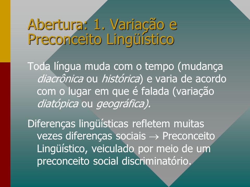 Abertura: 1. Variação e Preconceito Lingüístico Toda língua muda com o tempo (mudança diacrônica ou histórica) e varia de acordo com o lugar em que é