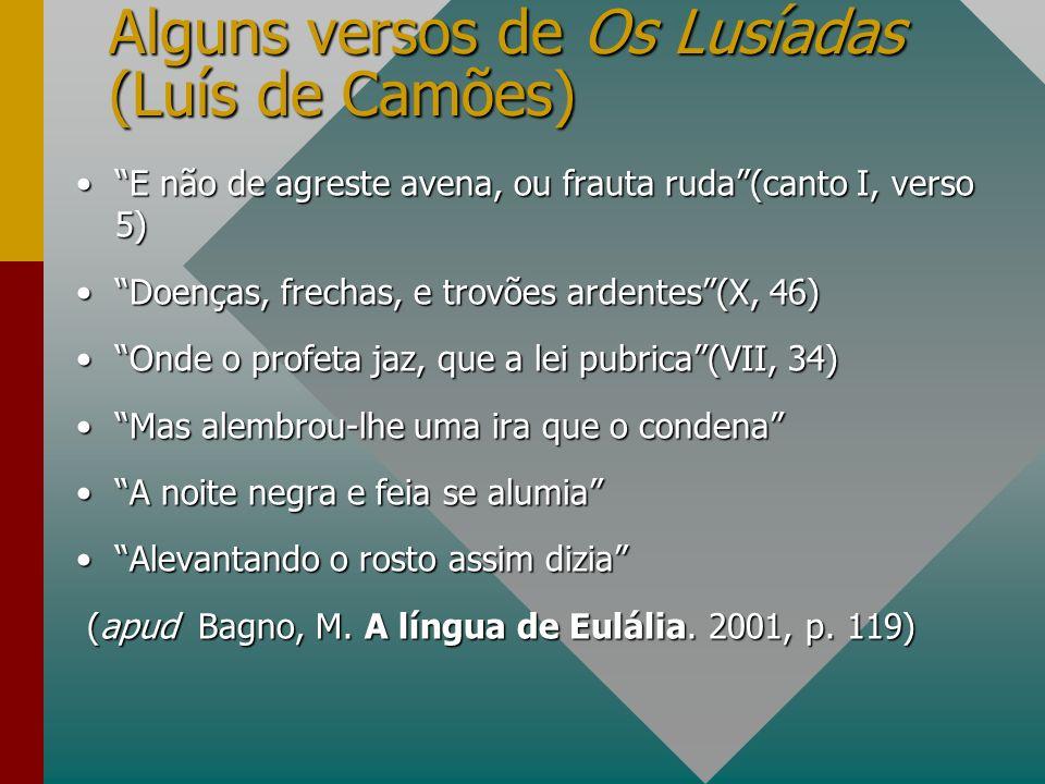 Alguns versos de Os Lusíadas (Luís de Camões) E não de agreste avena, ou frauta ruda(canto I, verso 5)E não de agreste avena, ou frauta ruda(canto I,