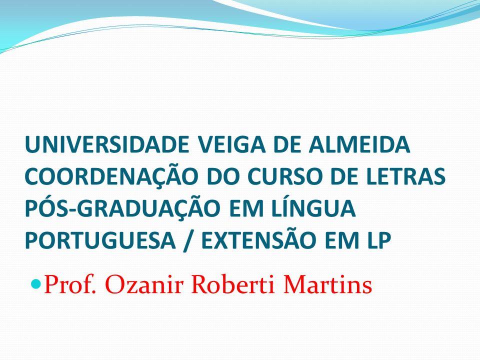 UNIVERSIDADE VEIGA DE ALMEIDA COORDENAÇÃO DO CURSO DE LETRAS PÓS-GRADUAÇÃO EM LÍNGUA PORTUGUESA / EXTENSÃO EM LP Prof. Ozanir Roberti Martins