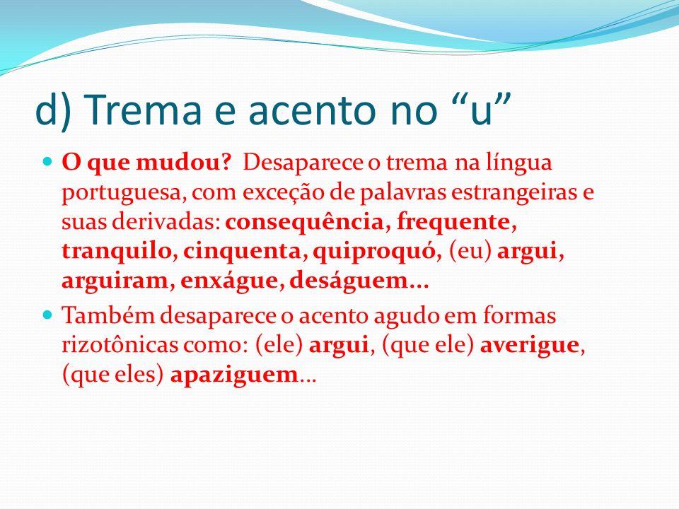 d) Trema e acento no u O que mudou? Desaparece o trema na língua portuguesa, com exceção de palavras estrangeiras e suas derivadas: consequência, freq