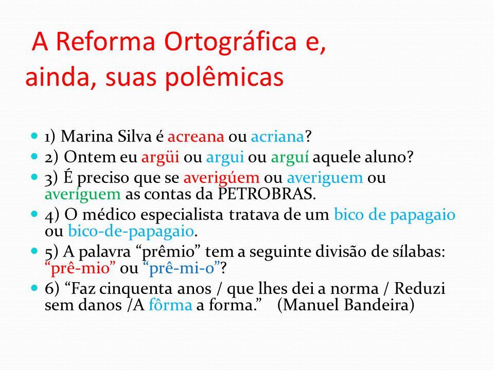 A Reforma Ortográfica e, ainda, suas polêmicas 1) Marina Silva é acreana ou acriana? 2) Ontem eu argüi ou argui ou arguí aquele aluno? 3) É preciso qu