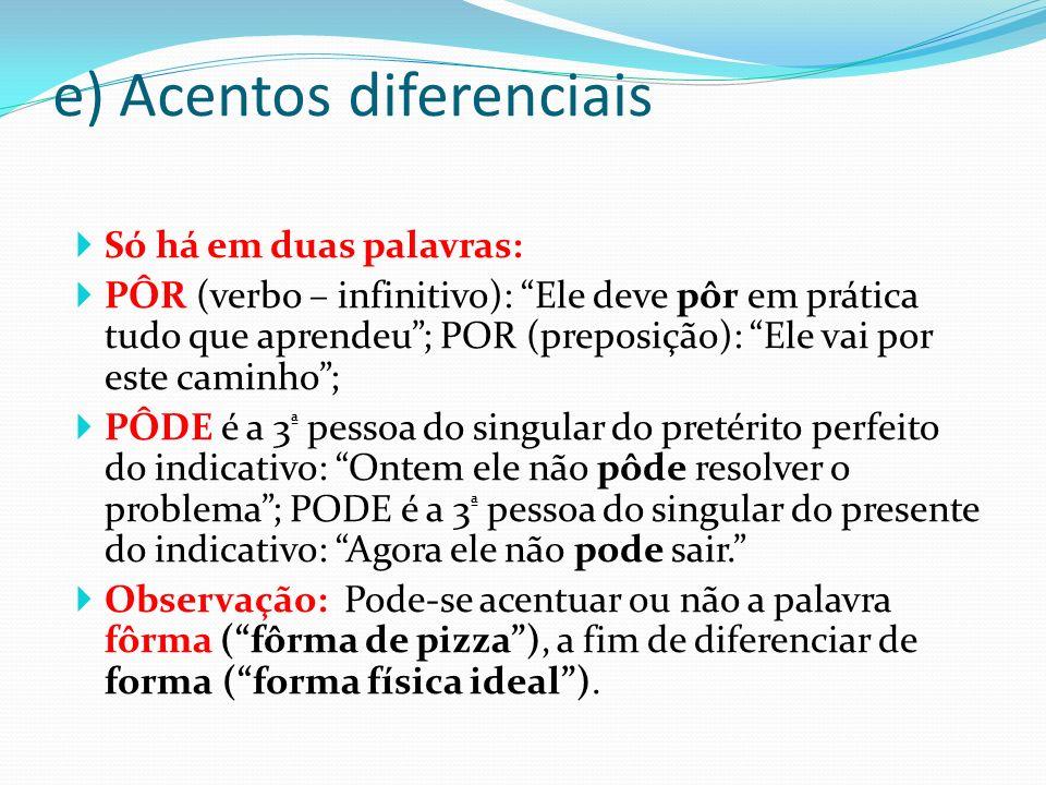 e) Acentos diferenciais Só há em duas palavras: PÔR (verbo – infinitivo): Ele deve pôr em prática tudo que aprendeu; POR (preposição): Ele vai por est