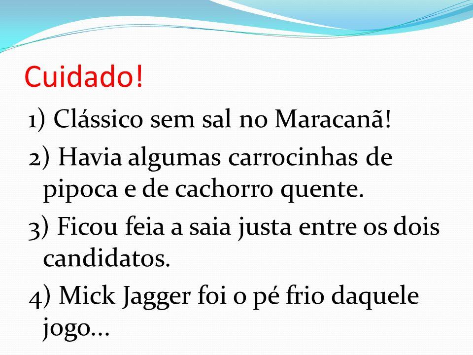 Cuidado! 1) Clássico sem sal no Maracanã! 2) Havia algumas carrocinhas de pipoca e de cachorro quente. 3) Ficou feia a saia justa entre os dois candid