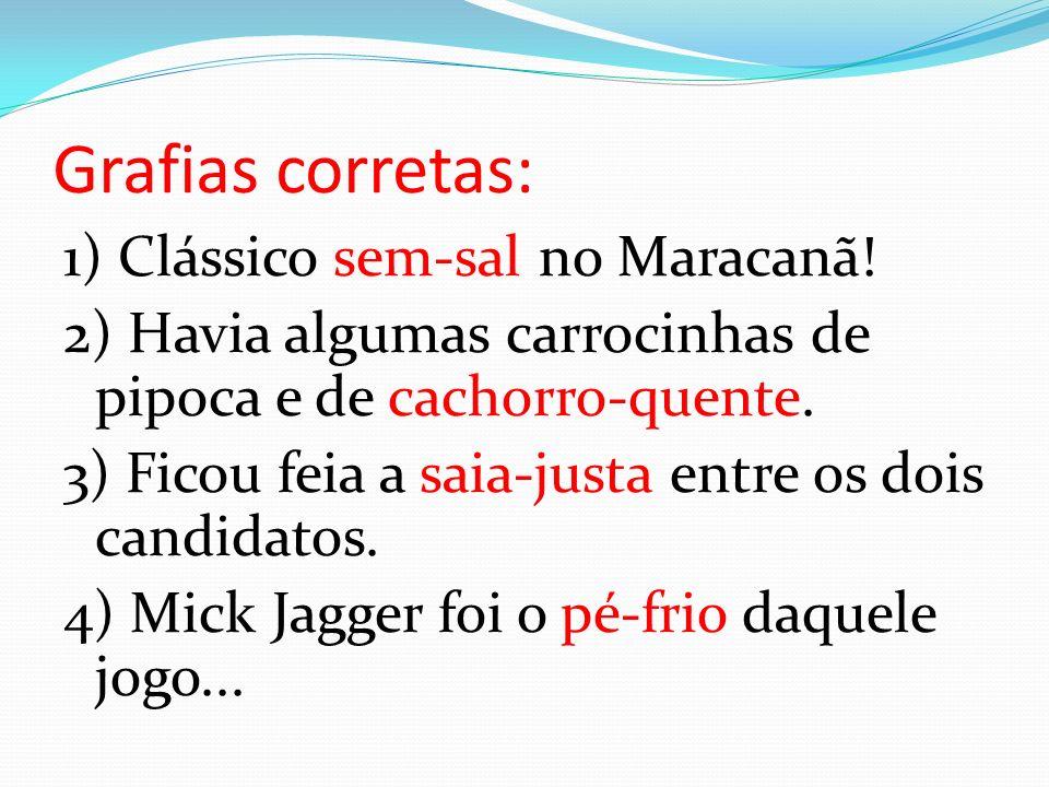 Grafias corretas: 1) Clássico sem-sal no Maracanã! 2) Havia algumas carrocinhas de pipoca e de cachorro-quente. 3) Ficou feia a saia-justa entre os do