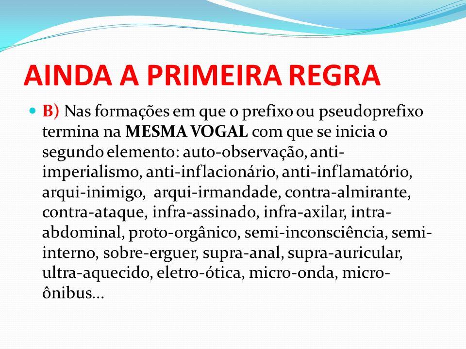 AINDA A PRIMEIRA REGRA B) Nas formações em que o prefixo ou pseudoprefixo termina na MESMA VOGAL com que se inicia o segundo elemento: auto-observação