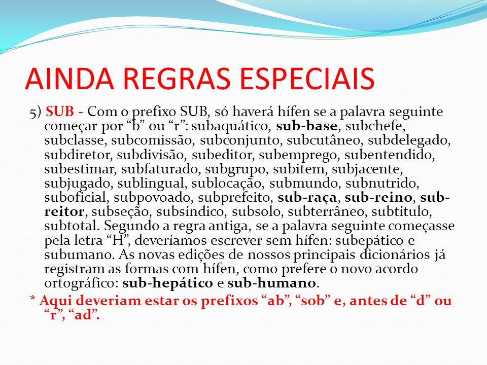 AINDA REGRAS ESPECIAIS 5) SUB - Com o prefixo SUB, só haverá hífen se a palavra seguinte começar por b ou r: subaquático, sub-base, subchefe, subclass