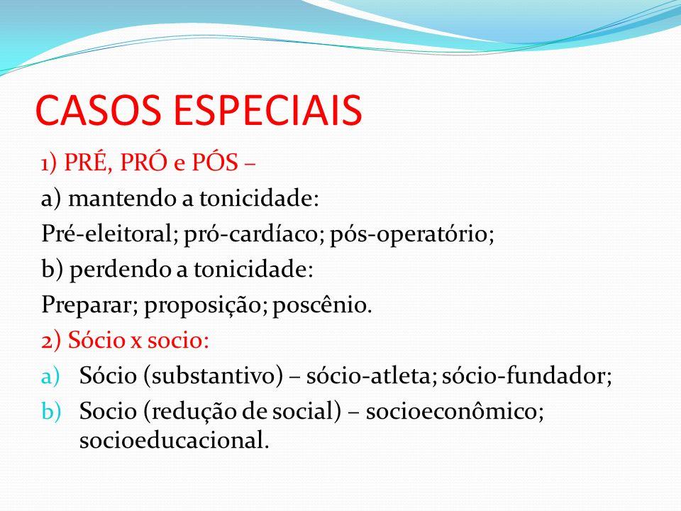CASOS ESPECIAIS 1) PRÉ, PRÓ e PÓS – a) mantendo a tonicidade: Pré-eleitoral; pró-cardíaco; pós-operatório; b) perdendo a tonicidade: Preparar; proposi