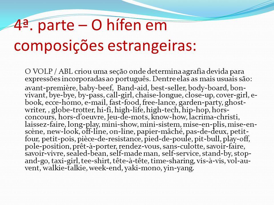 4ª. parte – O hífen em composições estrangeiras: O VOLP / ABL criou uma seção onde determina agrafia devida para expressões incorporadas ao português.