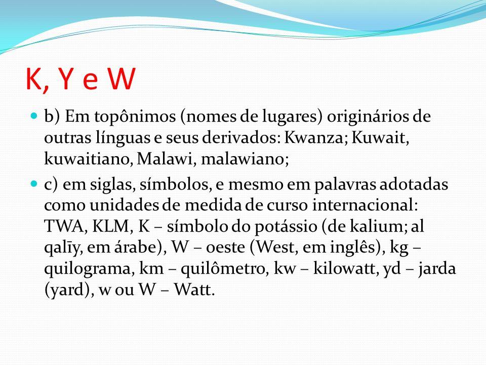 K, Y e W b) Em topônimos (nomes de lugares) originários de outras línguas e seus derivados: Kwanza; Kuwait, kuwaitiano, Malawi, malawiano; c) em sigla