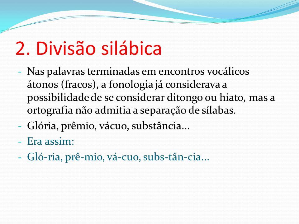 2. Divisão silábica - Nas palavras terminadas em encontros vocálicos átonos (fracos), a fonologia já considerava a possibilidade de se considerar dito
