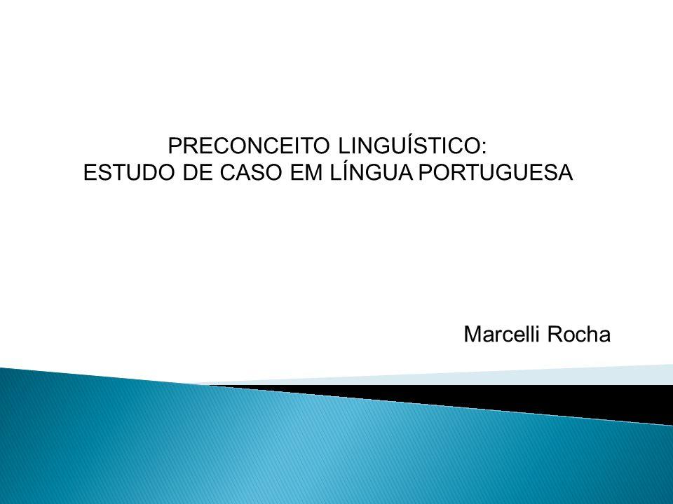 PRECONCEITO LINGUÍSTICO: ESTUDO DE CASO EM LÍNGUA PORTUGUESA Marcelli Rocha