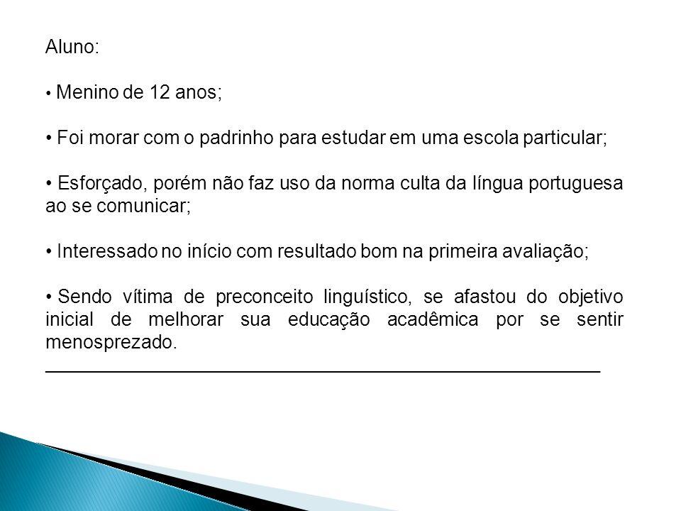 Aluno: Menino de 12 anos; Foi morar com o padrinho para estudar em uma escola particular; Esforçado, porém não faz uso da norma culta da língua portug