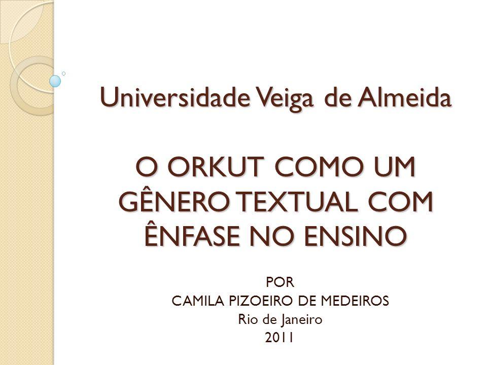 Universidade Veiga de Almeida O ORKUT COMO UM GÊNERO TEXTUAL COM ÊNFASE NO ENSINO POR CAMILA PIZOEIRO DE MEDEIROS Rio de Janeiro 2011