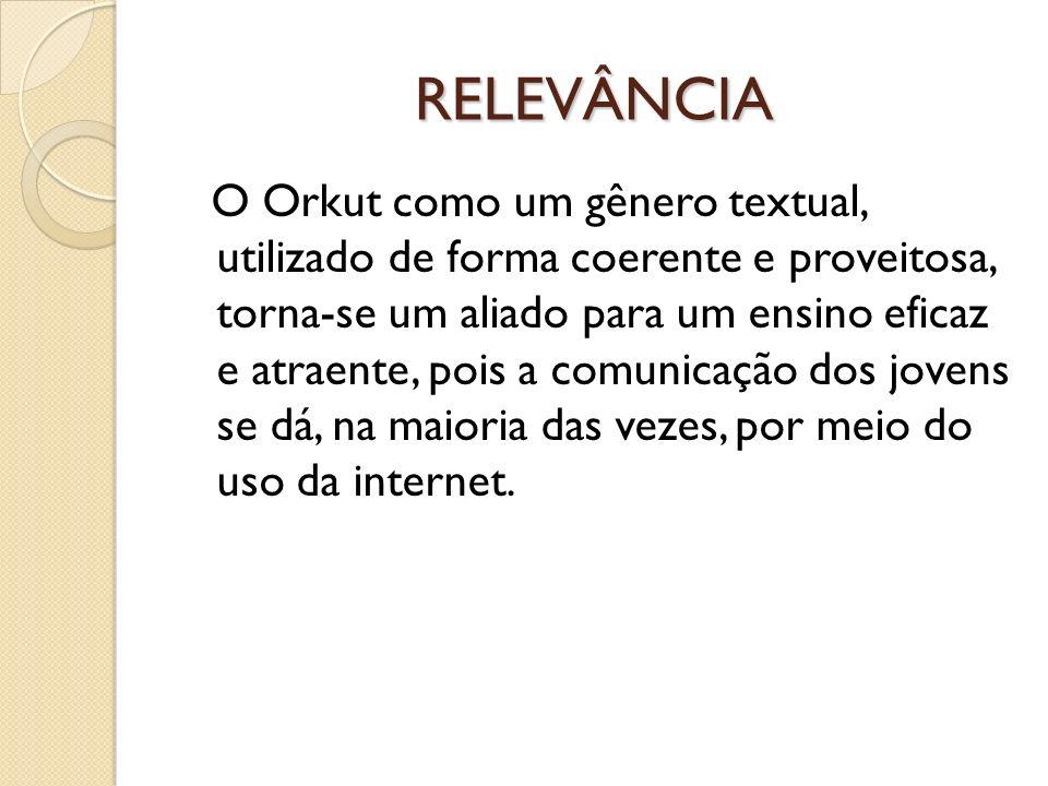 RELEVÂNCIA O Orkut como um gênero textual, utilizado de forma coerente e proveitosa, torna-se um aliado para um ensino eficaz e atraente, pois a comun