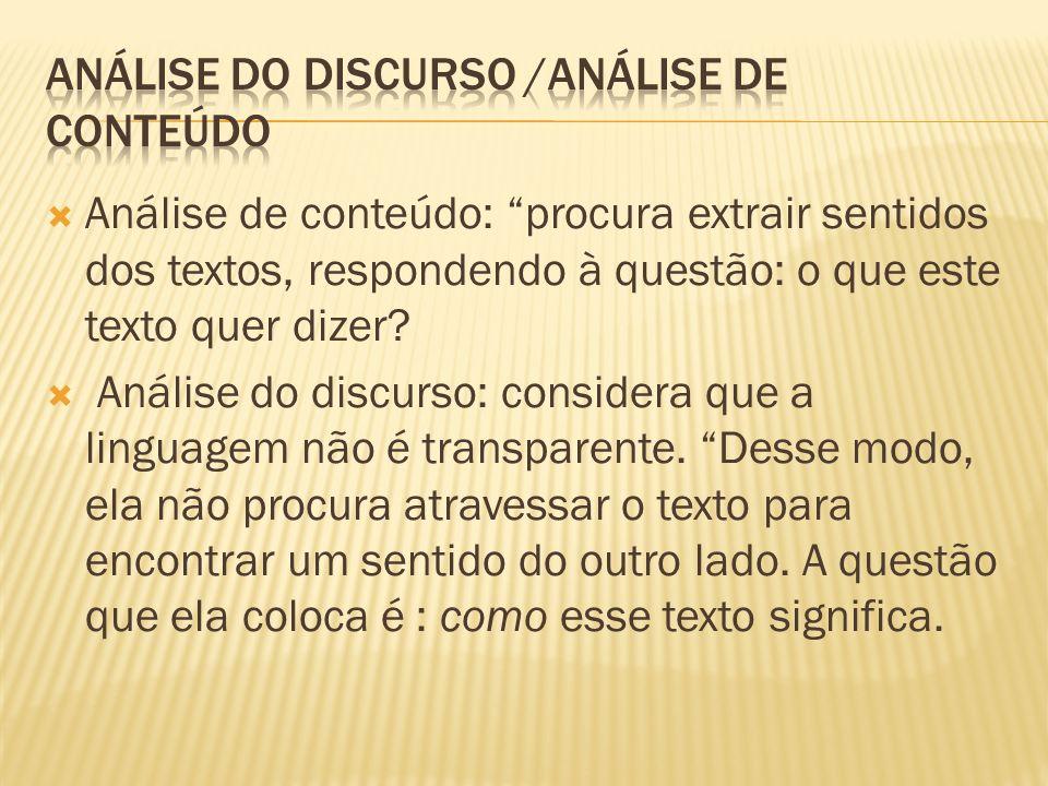 Análise de conteúdo: procura extrair sentidos dos textos, respondendo à questão: o que este texto quer dizer? Análise do discurso: considera que a lin