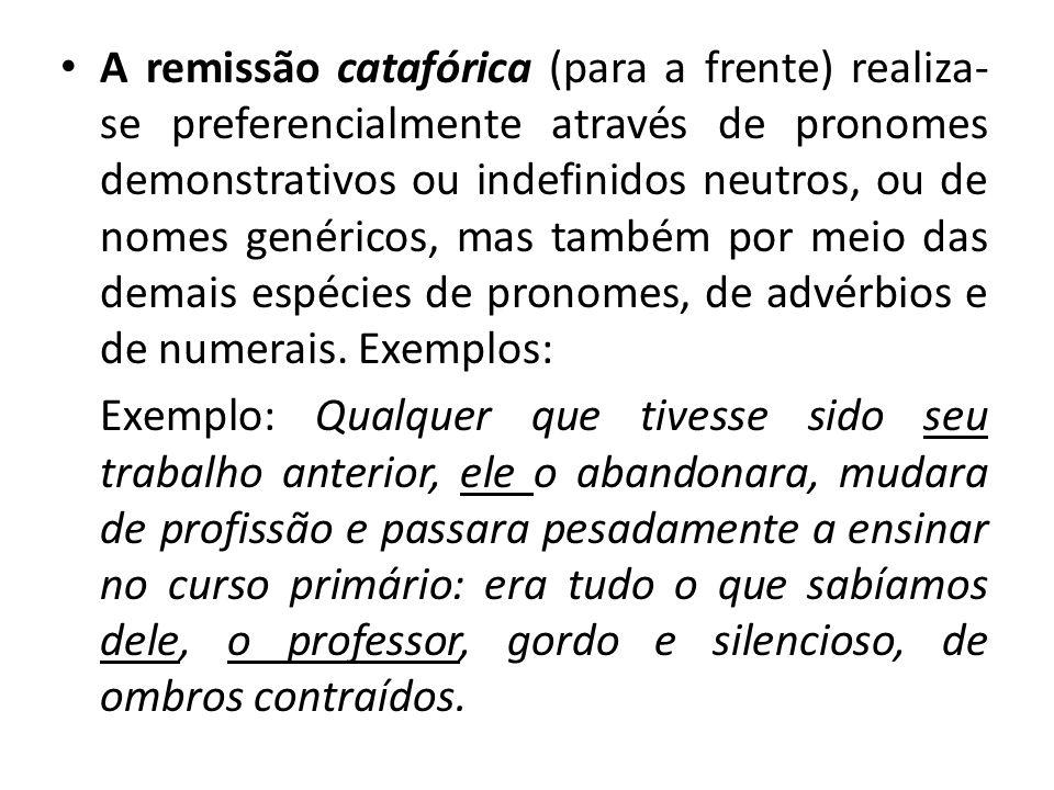 A remissão catafórica (para a frente) realiza- se preferencialmente através de pronomes demonstrativos ou indefinidos neutros, ou de nomes genéricos,