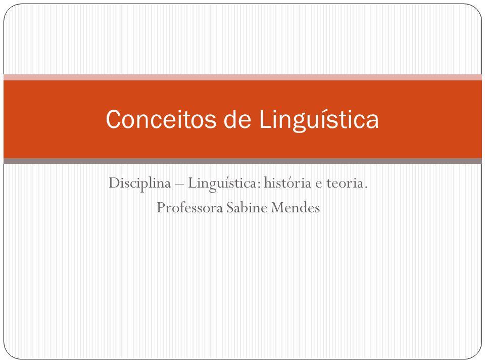 Disciplina – Linguística: história e teoria. Professora Sabine Mendes Conceitos de Linguística