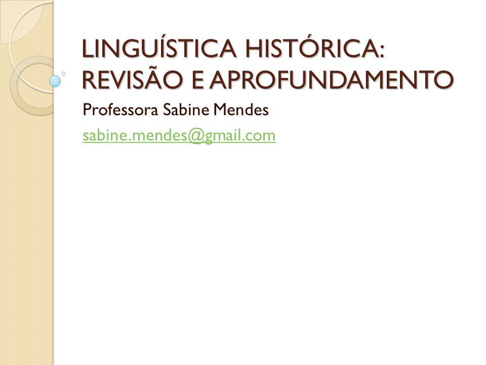 LINGUÍSTICA HISTÓRICA: REVISÃO E APROFUNDAMENTO Professora Sabine Mendes sabine.mendes@gmail.com