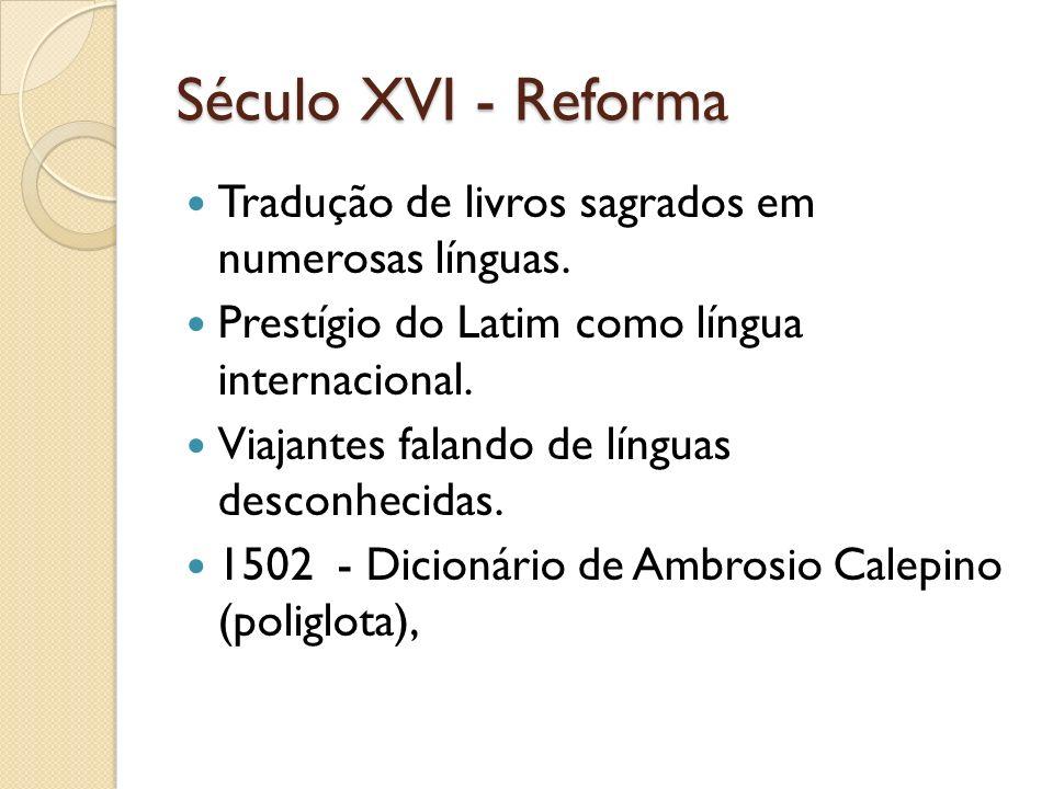 Século XVI - Reforma Tradução de livros sagrados em numerosas línguas. Prestígio do Latim como língua internacional. Viajantes falando de línguas desc