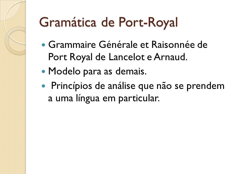 Gramática de Port-Royal Grammaire Générale et Raisonnée de Port Royal de Lancelot e Arnaud. Modelo para as demais. Princípios de análise que não se pr