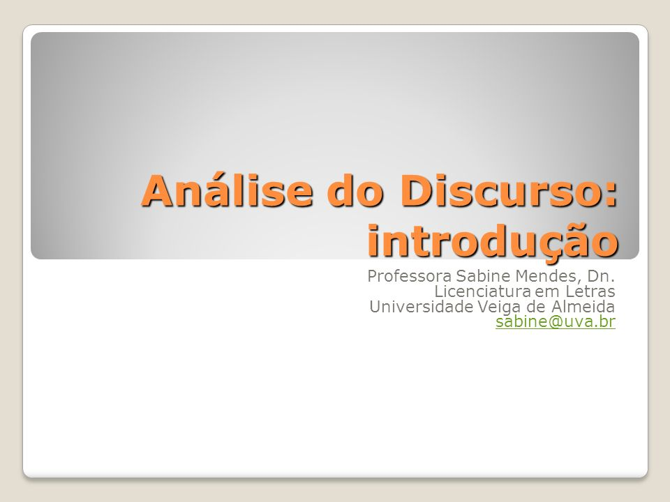 Análise do Discurso: introdução Professora Sabine Mendes, Dn. Licenciatura em Letras Universidade Veiga de Almeida sabine@uva.br