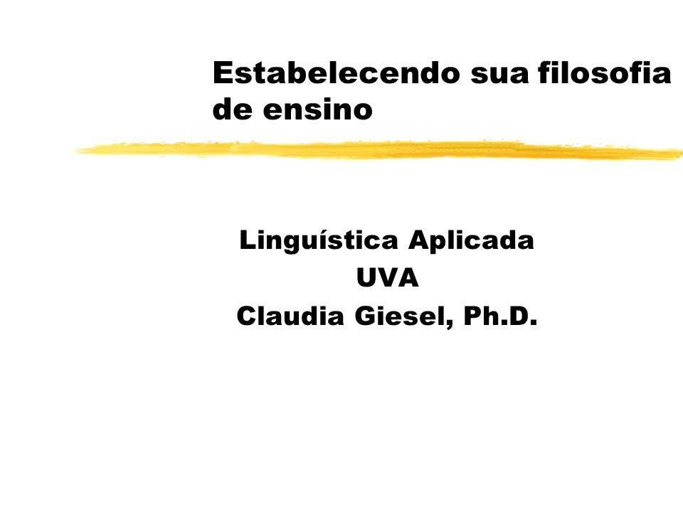 Estabelecendo sua filosofia de ensino Linguística Aplicada UVA Claudia Giesel, Ph.D.