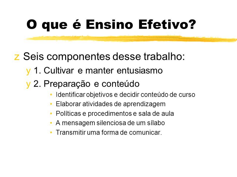 O que é Ensino Efetivo? zSeis componentes desse trabalho: y1. Cultivar e manter entusiasmo y2. Preparação e conteúdo Identificar objetivos e decidir c