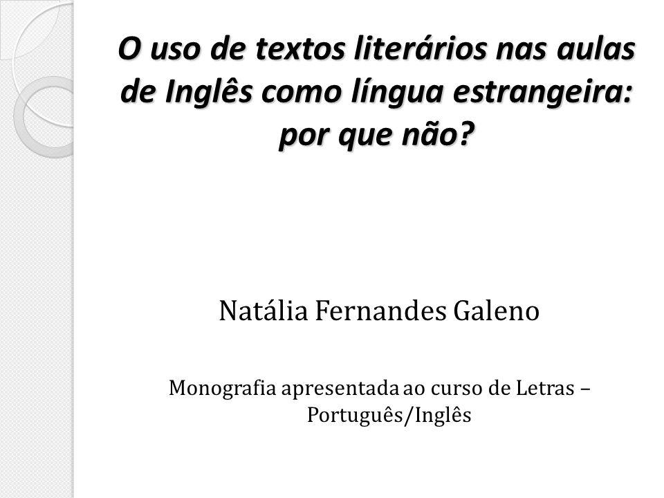 O uso de textos literários nas aulas de Inglês como língua estrangeira: por que não? Natália Fernandes Galeno Monografia apresentada ao curso de Letra