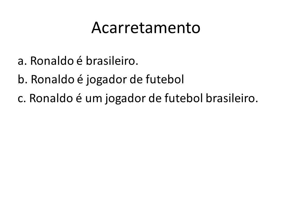 Acarretamento a. Ronaldo é brasileiro. b. Ronaldo é jogador de futebol c. Ronaldo é um jogador de futebol brasileiro.