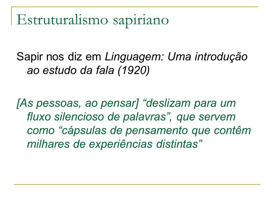 Estruturalismo sapiriano Sapir nos diz em Linguagem: Uma introdução ao estudo da fala (1920) [As pessoas, ao pensar] deslizam para um fluxo silencioso
