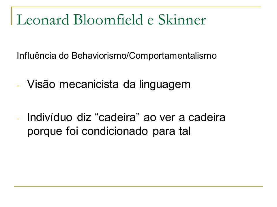 Leonard Bloomfield e Skinner Influência do Behaviorismo/Comportamentalismo - Visão mecanicista da linguagem - Indivíduo diz cadeira ao ver a cadeira p