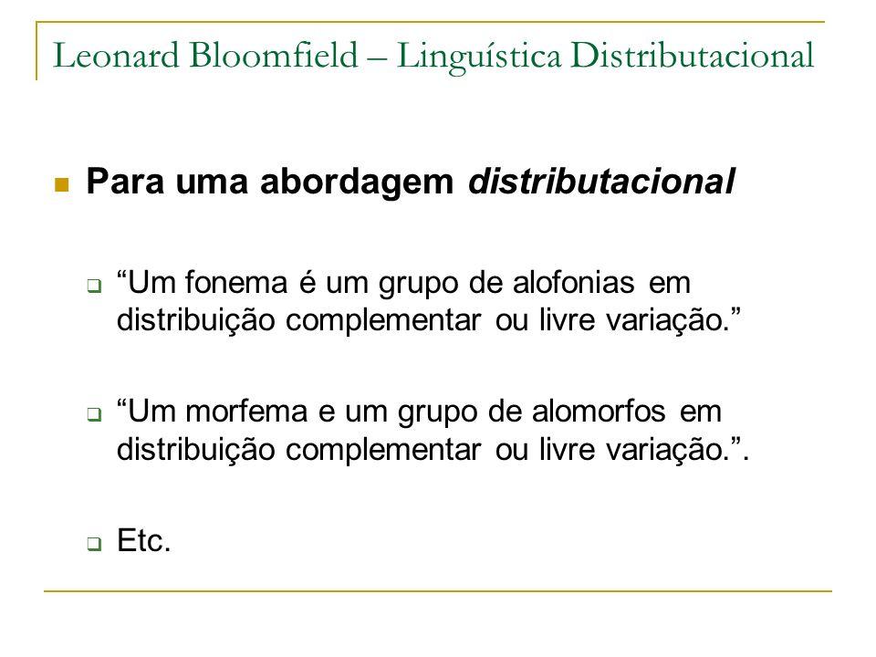 Leonard Bloomfield – Linguística Distributacional Para uma abordagem distributacional Um fonema é um grupo de alofonias em distribuição complementar o