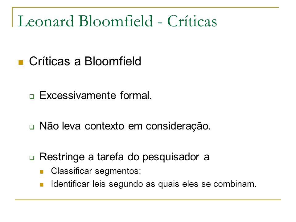 Leonard Bloomfield - Críticas Críticas a Bloomfield Excessivamente formal. Não leva contexto em consideração. Restringe a tarefa do pesquisador a Clas