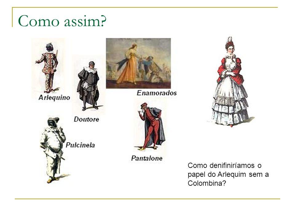 Como assim? Como denifiniríamos o papel do Arlequim sem a Colombina?
