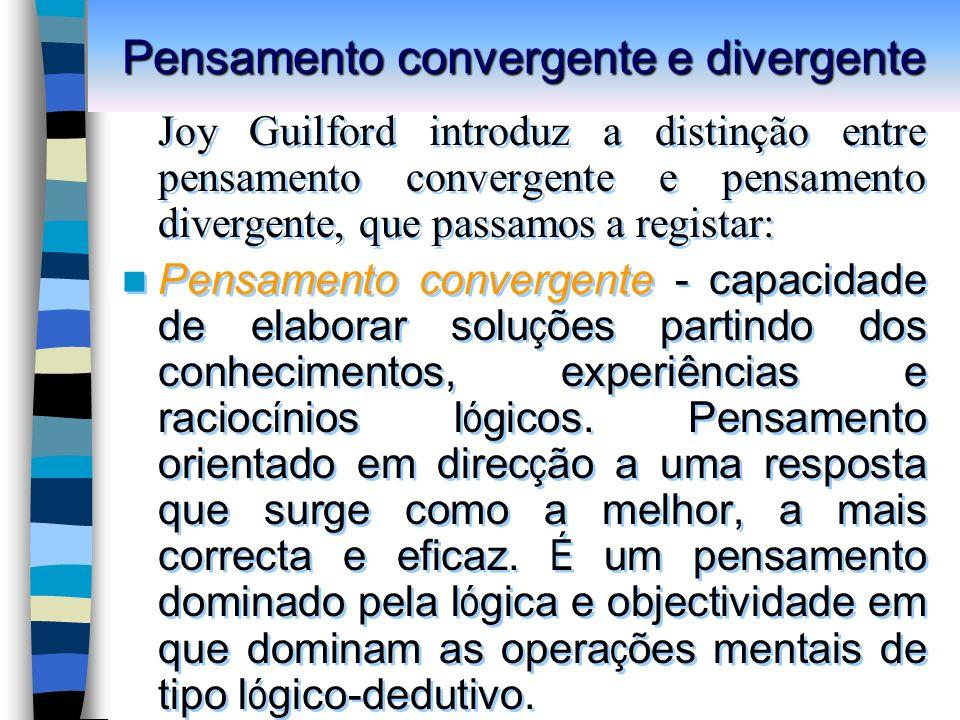 Pensamento convergente e divergente Joy Guilford introduz a distinção entre pensamento convergente e pensamento divergente, que passamos a registar: Pensamento convergente - capacidade de elaborar solu ç ões partindo dos conhecimentos, experiências e racioc í nios l ó gicos.