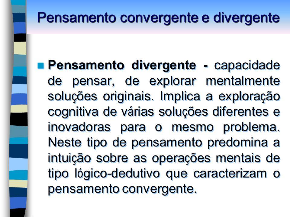 Pensamento convergente e divergente Pensamento divergente - capacidade de pensar, de explorar mentalmente solu ç ões originais.