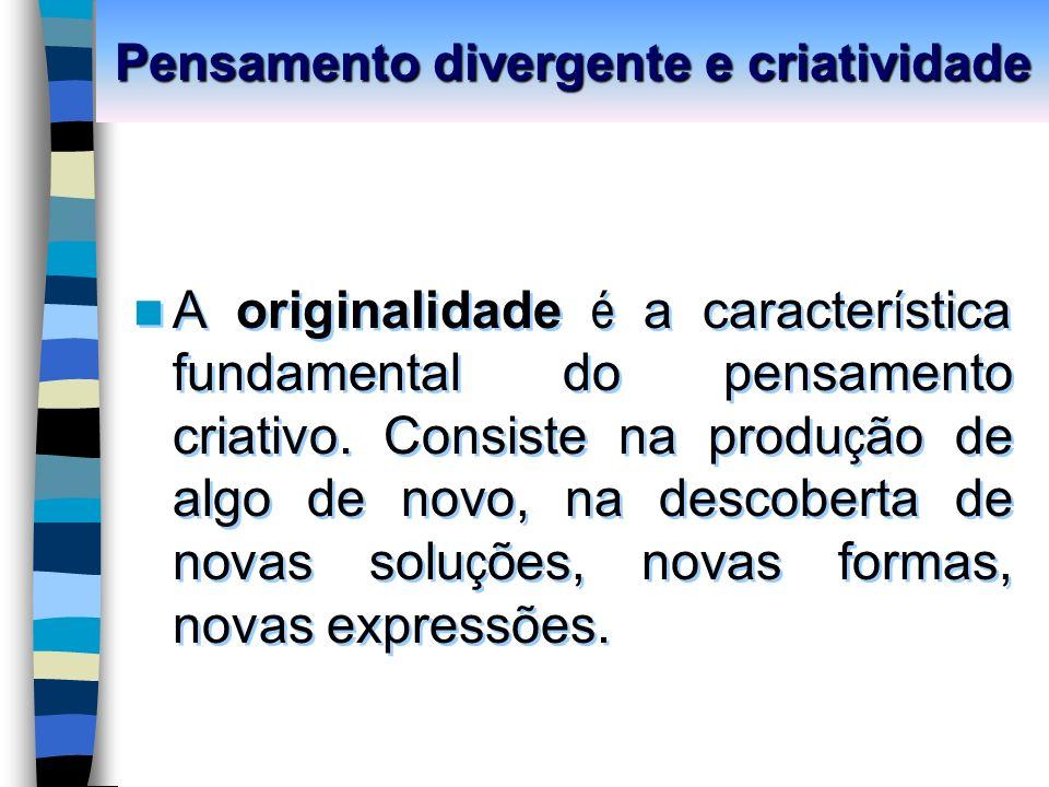 Pensamento divergente e criatividade A originalidade é a caracter í stica fundamental do pensamento criativo.