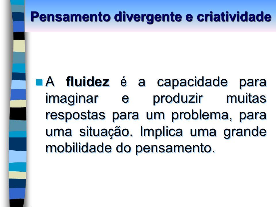 Pensamento divergente e criatividade A fluidez é a capacidade para imaginar e produzir muitas respostas para um problema, para uma situa ç ão.