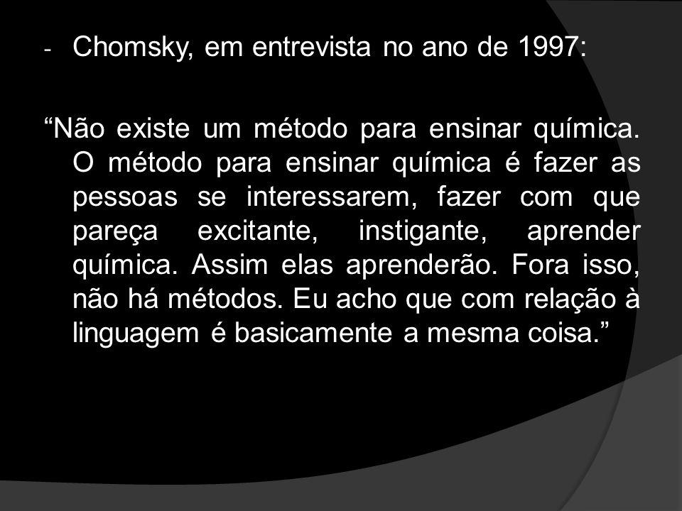 - Chomsky, em entrevista no ano de 1997: Não existe um método para ensinar química. O método para ensinar química é fazer as pessoas se interessarem,