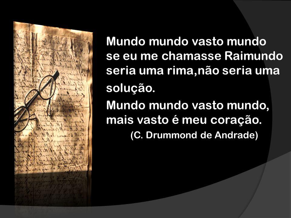 Mundo mundo vasto mundo se eu me chamasse Raimundo seria uma rima,não seria uma solução. Mundo mundo vasto mundo, mais vasto é meu coração. (C. Drummo
