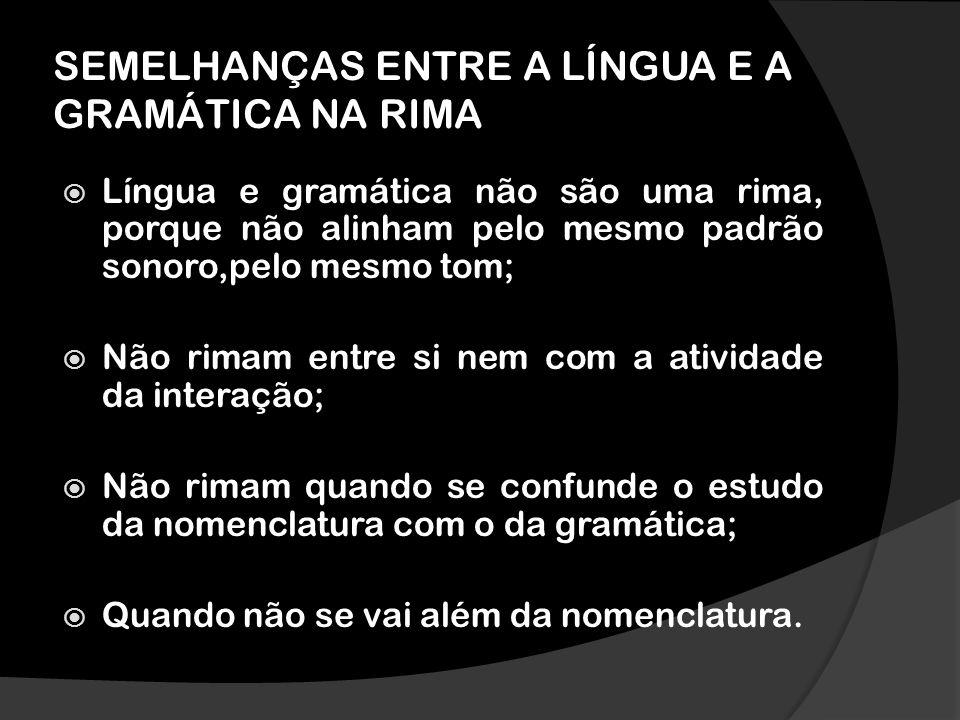 SEMELHANÇAS ENTRE A LÍNGUA E A GRAMÁTICA NA RIMA Língua e gramática não são uma rima, porque não alinham pelo mesmo padrão sonoro,pelo mesmo tom; Não