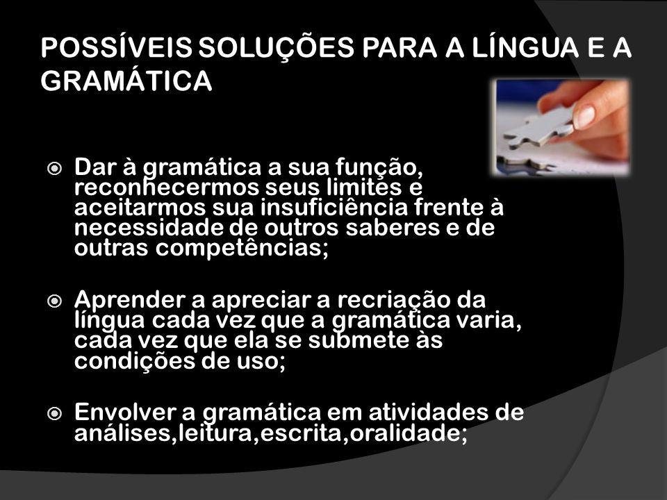 POSSÍVEIS SOLUÇÕES PARA A LÍNGUA E A GRAMÁTICA Dar à gramática a sua função, reconhecermos seus limites e aceitarmos sua insuficiência frente à necess