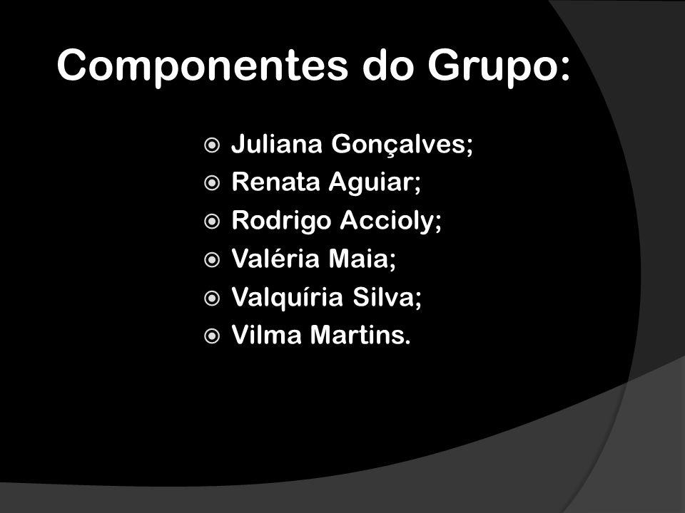 Componentes do Grupo: Juliana Gonçalves; Renata Aguiar; Rodrigo Accioly; Valéria Maia; Valquíria Silva; Vilma Martins.