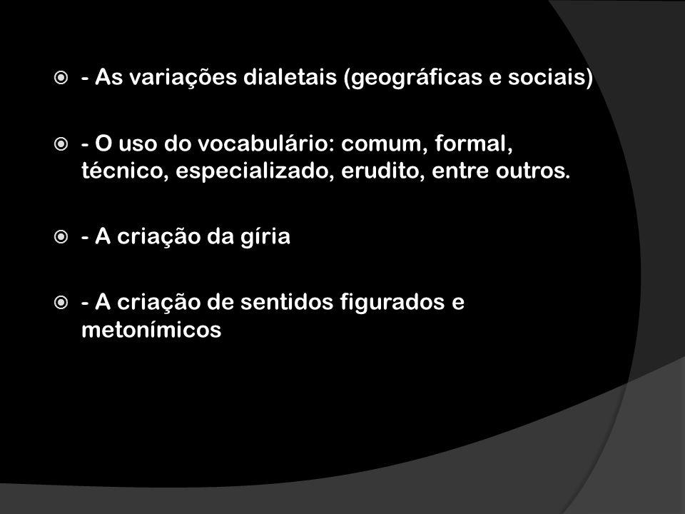 - As variações dialetais (geográficas e sociais) - O uso do vocabulário: comum, formal, técnico, especializado, erudito, entre outros. - A criação da