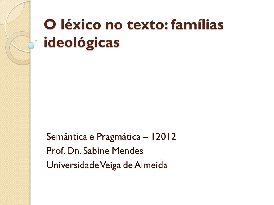 O léxico no texto: famílias ideológicas Semântica e Pragmática – 12012 Prof. Dn. Sabine Mendes Universidade Veiga de Almeida