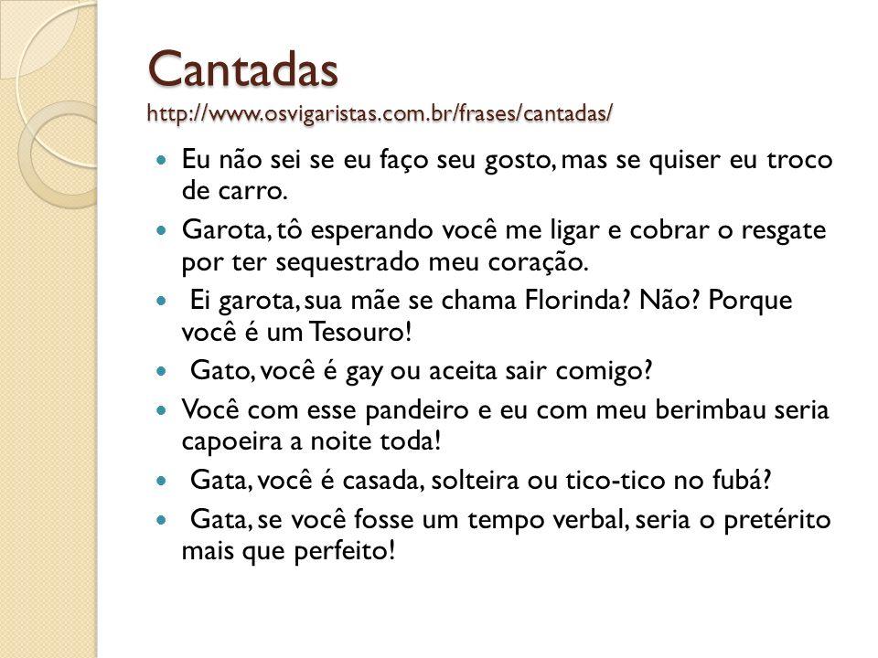 Cantadas http://www.osvigaristas.com.br/frases/cantadas/ Eu não sei se eu faço seu gosto, mas se quiser eu troco de carro. Garota, tô esperando você m