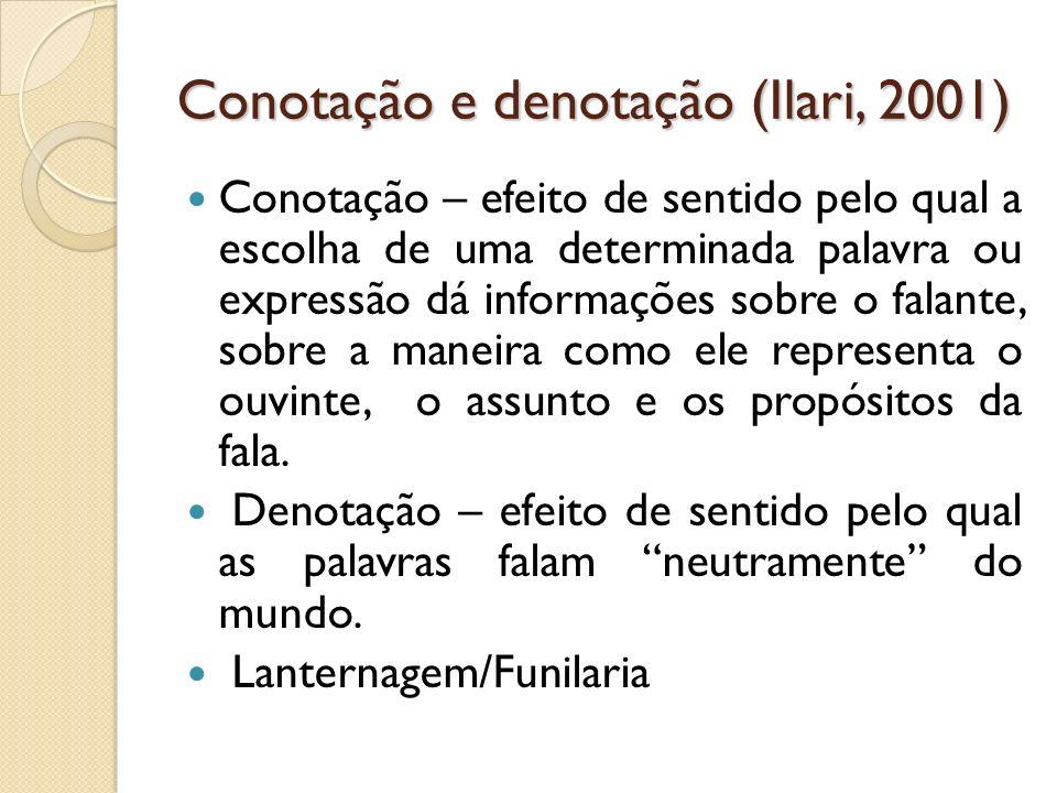Conotação e denotação (Ilari, 2001) Conotação – efeito de sentido pelo qual a escolha de uma determinada palavra ou expressão dá informações sobre o f