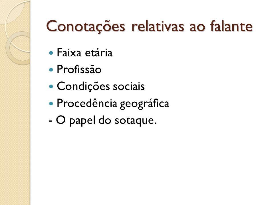 Conotações relativas ao falante Faixa etária Profissão Condições sociais Procedência geográfica - O papel do sotaque.