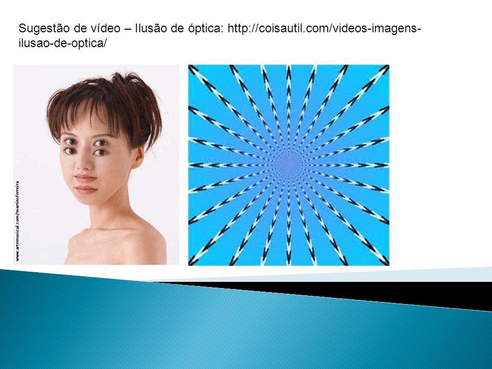 Sugestão de vídeo – Ilusão de óptica: http://coisautil.com/videos-imagens- ilusao-de-optica/